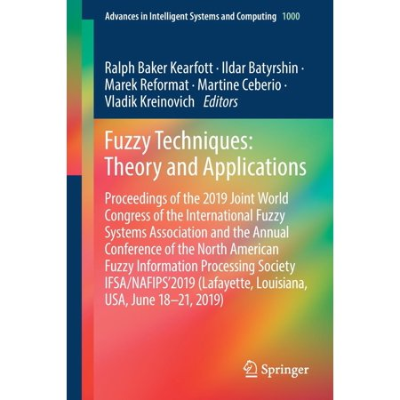 Advances in Intelligent Systems and Computing: Fuzzy Techniques: Theory and Applications: Proceedings of the 2019 Joint World Congress of the International Fuzzy Systems Association and the Annual Con