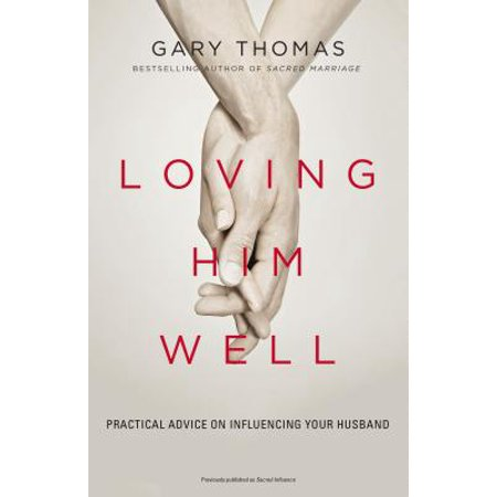 Loving Him Well : Practical Advice on Influencing Your (Best Way To Separate From Your Husband)