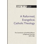 Reformed, Evangelical, Catholic Theology : The Contribution of the World Alliance of Reformed Churches, 1875-1982