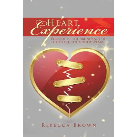 Heart Experience : For Out of the Abundance of the Heart, the Mouth