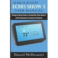 Amazon Echo Show 5 User Manual : A Step-by-Step Guide to Using Your Echo Show 5 and Troubleshoot Common Problems