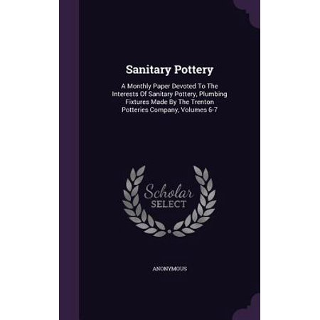 Sanitary Pottery : A Monthly Paper Devoted to the Interests of Sanitary Pottery, Plumbing Fixtures Made by the Trenton Potteries Company, Volumes (California Pottery Companies)