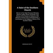 A Saint of the Southern Church : Memoir of the Right Reverend Nicholas Hamner Cobbs, Doctor of Divinity, First Bishop of the Diocese of Alabama, with Notices of Some of His Contemporaries; A Contribution to the Religious History of the Southern States