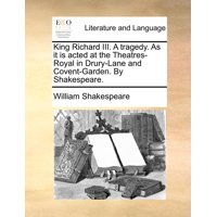 King Richard III. a Tragedy. as It Is Acted at the Theatres-Royal in Drury-Lane and Covent-Garden. by Shakespeare. (Paperback)