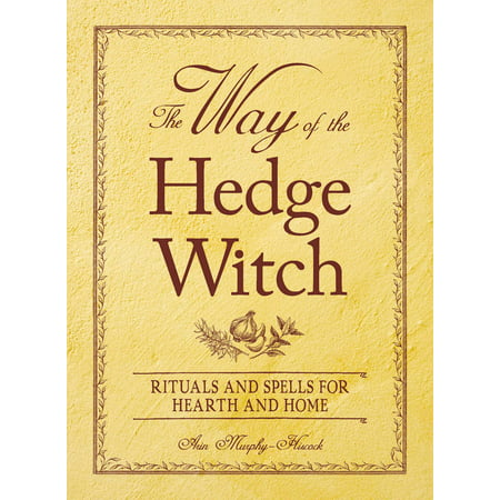 The Way of the Hedge Witch : Rituals and Spells for Hearth and