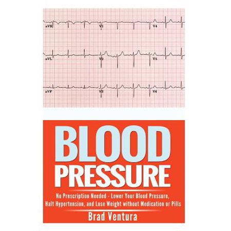 Blood Pressure : No Prescription Needed - Lower Your Blood Pressure, Halt Hypertension, and Lose Weight Without Medication or