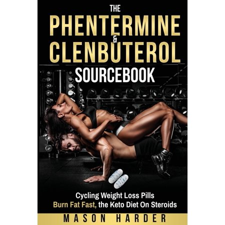The Phentermine & Clenbuterol Sourcebook : Burn Fat Fast - Weight Loss Pills and the Keto