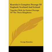 Kearsley's Complete Peerage of England, Scotland and Ireland : Together with an Extinct Peerage of the Three Kingdoms