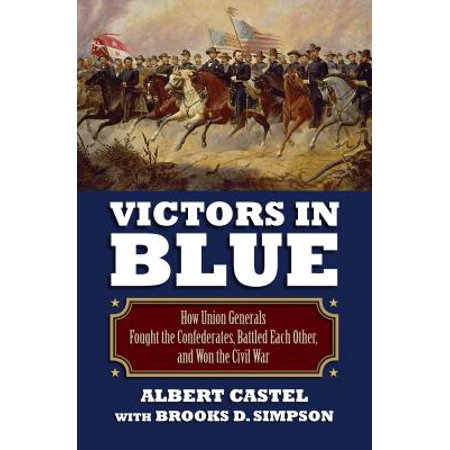 Victors in Blue : How Union Generals Fought the Confederates, Battled Each Other, and Won the Civil