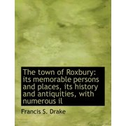 The Town of Roxbury : Its Memorable Persons and Places, Its History and Antiquities, with Numerous Il