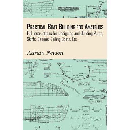 Skiff Boat Plans - Practical Boat Building for Amateurs: Full Instructions for Designing and Building Punts, Skiffs, Canoes, Sailing Boats, Etc. - eBook