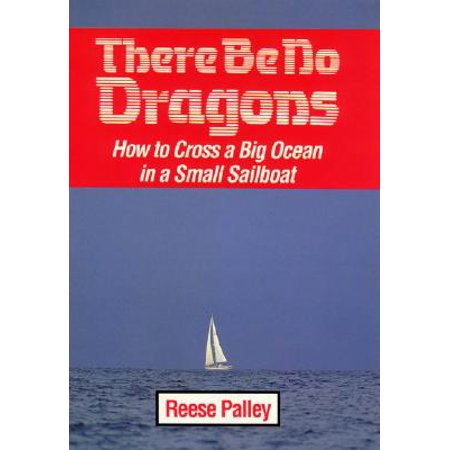 There Be No Dragons : How to Cross a Big Ocean in a Small Sailboat