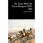 Six Years with the Texas Rangers : 1875-1881