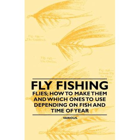 Fly Fishing - Flies; How to Make Them and Which Ones to Use Depending on Fish and Time of Year -