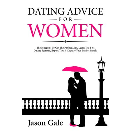 Dating Advice For Women: The Blueprint To Get The Perfect Man. Learn The Best Dating Secretes, Expert Tips & Capture Your Perfect Match! -
