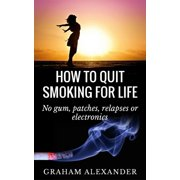 How To Quit Smoking For Life: No gum, patches, relapses or electronics - eBook