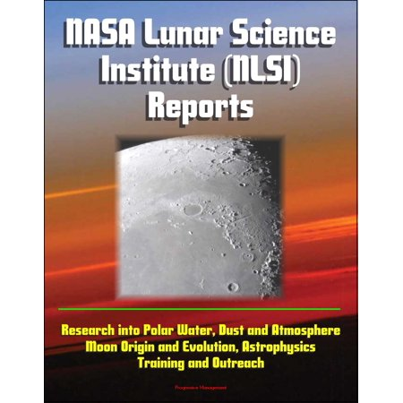 NASA Lunar Science Institute (NLSI) Reports - Research into Polar Water, Dust and Atmosphere, Moon Origin and Evolution, Astrophysics, Training and Outreach -