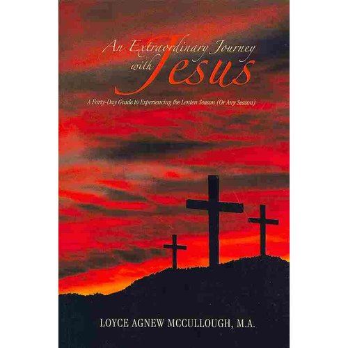 An Extraordinary Journey With Jesus: A Forty-day Guide to Experiencing the Lenten Season or Any Season