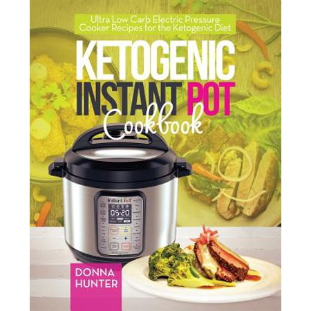 Ketogenic Instant Pot Cookbook : Ultra Low Carb Electric Pressure Cooker Recipes for the Ketogenic