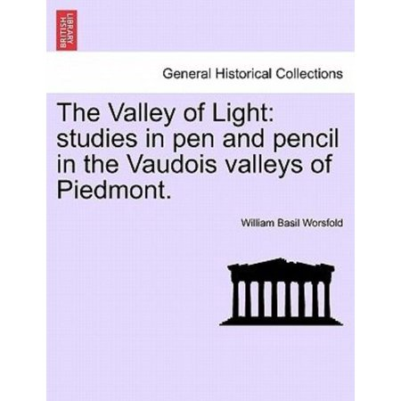 The Valley Of Light  Studies In Pen And Pencil In The Vaudois Valleys Of Piedmont