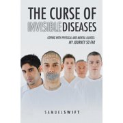 The Curse of Invisible Diseases : Coping with Physical and Mental Illness: My Journey So Far