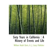 Sixty Years in California : A History of Events and Life
