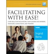 Facilitating with Ease! : Core Skills for Facilitators, Team Leaders and Members, Managers, Consultants, and Trainers