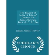 The Bayard of India: A Life of General Sir James Outram, Bart. G. C. B., Etc - Scholar's Choice Edition