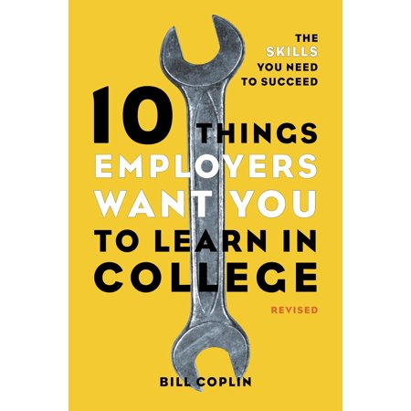 10 Things Employers Want You to Learn in College, Revised : The Skills You Need to (Things 10 Year Olds Want For Christmas)