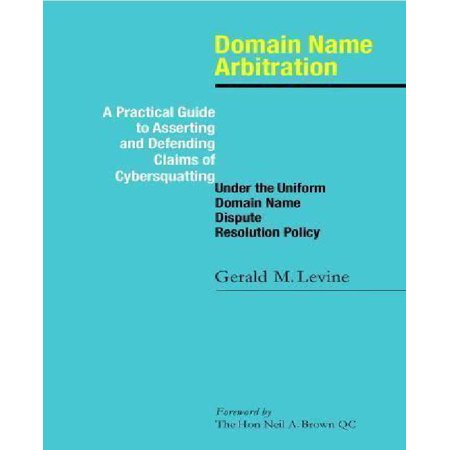 Domain Name Arbitration: A Practical Guide to Asserting and Defending Claims of Cybersquatting Under the Uniform Domain Name Dispute Resolution