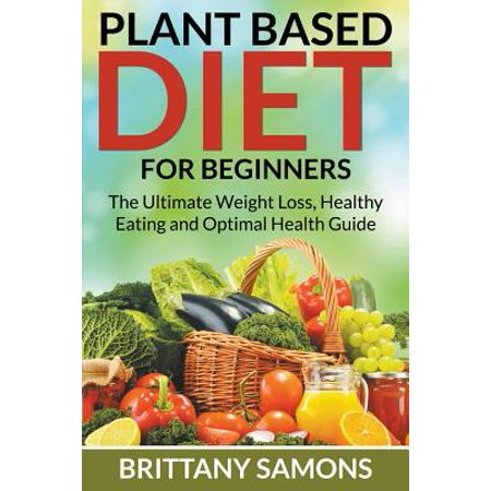 Plant Based Diet for Beginners : The Ultimate Weight Loss, Healthy Eating and Optimal Health Guide - Man Eating Plant