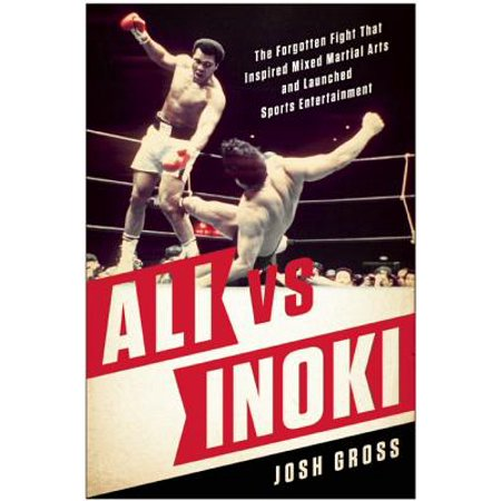 Ali vs. Inoki : The Forgotten Fight That Inspired Mixed Martial Arts and Launched Sports