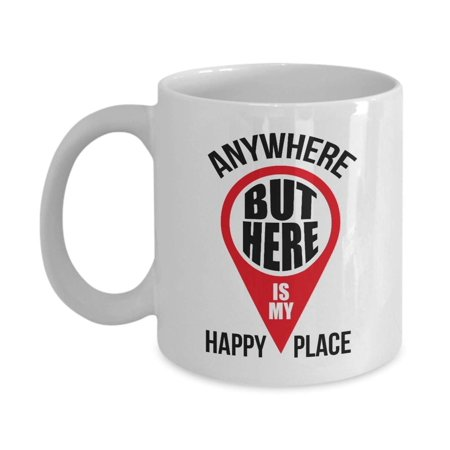 Anywhere But Here Is My Happy Place Funny Novelty Map Pointer Coffee & Tea Gift Mug Cup For Dad, Mom, Sister, Brother, Best Friend, Girlfriend, Boyfriend And Coworker Men & Women