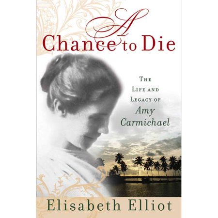 A Chance To Die: The Life And Legacy Of Amy Carmichael by