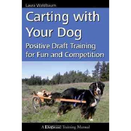 Carting with Your Dog : Positive Draft Training for Fun and (Training A Dog To Pull A Cart)