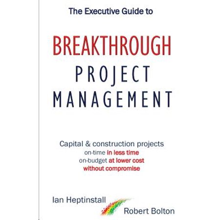 The Executive Guide To Breakthrough Project Management  Capital   Construction Projects  On Time In Less Time  On Budget At Lower Cost  Without Compro