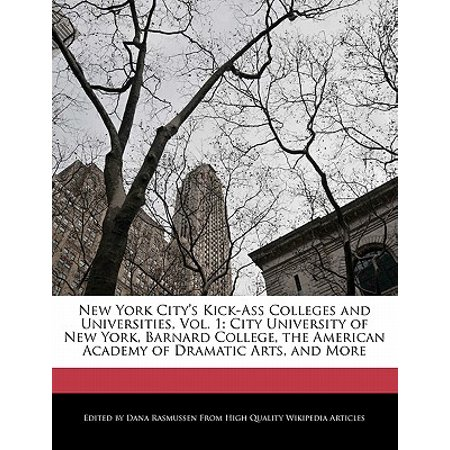 New York City's Kick-Ass Colleges and Universities, Vol. 1 : City University of New York, Barnard College, the American Academy of Dramatic Arts, and