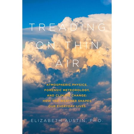 Treading on Thin Air : Atmospheric Physics, Forensic Meteorology, and Climate Change: How Weather Shapes Our Everyday