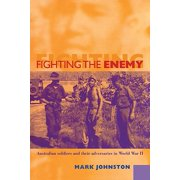 Fighting the Enemy : Australian Soldiers and Their Adversaries in World War II