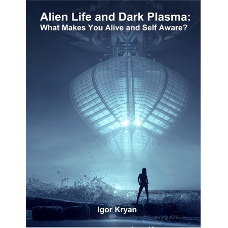 Alien Life and Dark Plasma: What Makes You Alive and Self Aware? - - Alice Dark