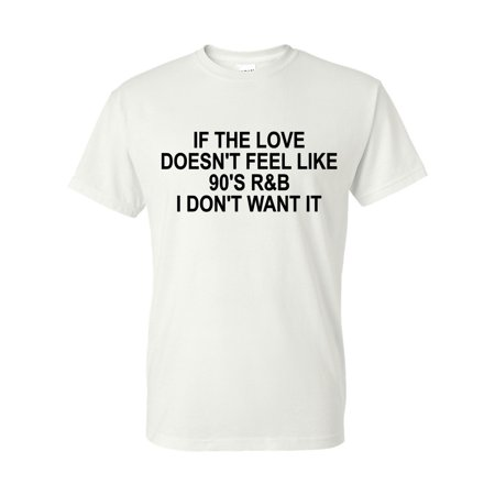 If the Love Doesn't Feel Like 90's R&B I Don't Want It Mens Womens T-Shirt Top