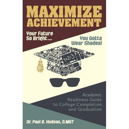 Maximize Achievement : Your Future So Bright...You Need to Wear Shades: Academic Readiness Guide to College Completion and Graduation - Future So Bright