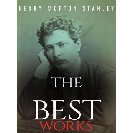 Henry Morton Stanley: The Best Works - eBook