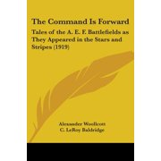 The Command Is Forward : Tales of the A. E. F. Battlefields as They Appeared in the Stars and Stripes (1919)