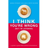I Think You're Wrong (But I'm Listening): A Guide to Grace-Filled Political Conversations (Hardcover)