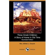 Three Greek Children : A Story of Home in Old Time (Illustrated Edition) (Dodo Press)