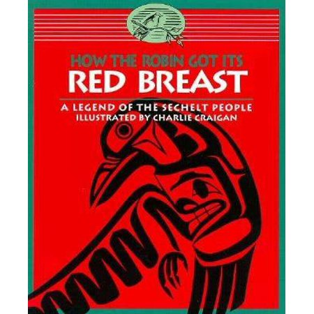 How the Robin Got Its Red Breast : A Legend of the Sechelt People (Red Breasted Robin)