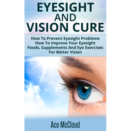 Eyesight And Vision Cure: How To Prevent Eyesight Problems: How To Improve Your Eyesight: Foods, Supplements And Eye Exercises For Better Vision -