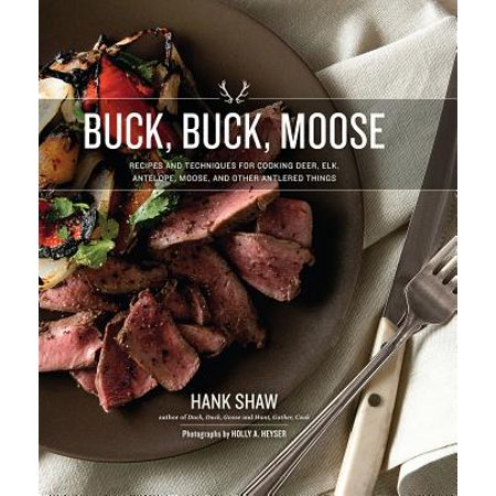 Buck, Buck, Moose : Recipes and Techniques for Cooking Deer, Elk, Moose, Antelope and Other Antlered