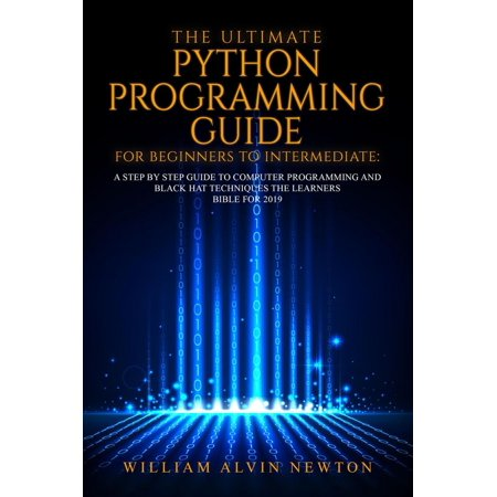 The Ultimate Python Programming Guide For Beginner To Intermediate - (Hacking With Python The Ultimate Beginners Guide)